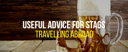 Useful advice for stag travelling abroad